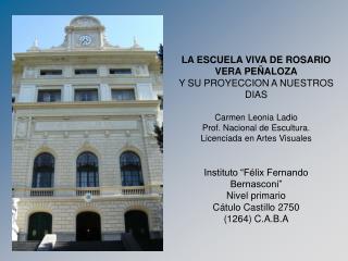 LA ESCUELA VIVA DE ROSARIO VERA PE ALOZA  Y SU PROYECCION A NUESTROS DIAS  Carmen Leonia Ladio Prof. Nacional de Escultu