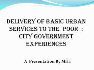 Delivery of Basic Urban Services to the  poor  :  City Government experiences
