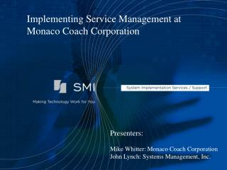Presenters:  Mike Whitter: Monaco Coach Corporation John Lynch: Systems Management, Inc.
