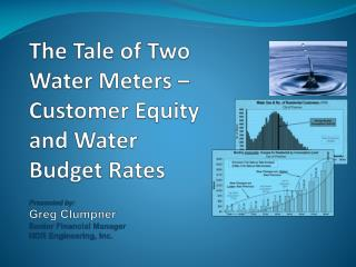 The Tale of Two Water Meters   Customer Equity and Water Budget Rates  Presented by: Greg Clumpner Senior Financial Mana