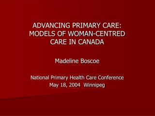 ADVANCING PRIMARY CARE:  MODELS OF WOMAN-CENTRED CARE IN CANADA  Madeline Boscoe  National Primary Health Care Conferenc