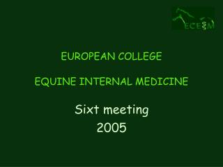 EUROPEAN COLLEGE  EQUINE INTERNAL MEDICINE Sixt meeting  2005