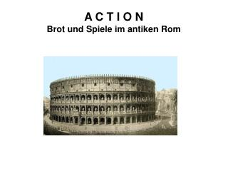 A C T I O N Brot und Spiele im antiken Rom