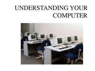 UNDERSTANDING YOUR      COMPUTER