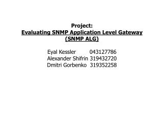 Project: Evaluating SNMP Application Level Gateway SNMP ALG  Eyal Kessler        043127786 Alexander Shifrin 319432720 D