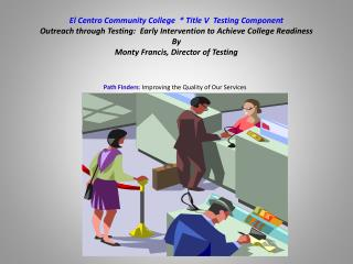 El Centro Community College   Title V  Testing Component Outreach through Testing:  Early Intervention to Achieve Colleg