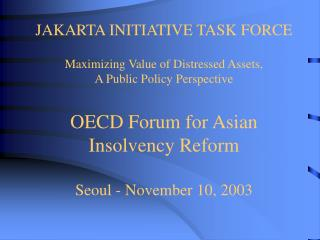 JAKARTA INITIATIVE TASK FORCE  Maximizing Value of Distressed Assets, A Public Policy Perspective  OECD Forum for Asian