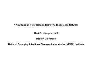 A New Kind of  First Responders : The Biodefense Network   Mark S. Klempner, MD  Boston University  National Emerging In