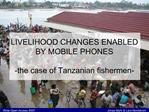 LIVELIHOOD CHANGES ENABLED BY MOBILE PHONES  -the case of Tanzanian fishermen-