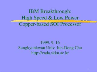 IBM Breakthrough:  High Speed  Low Power  Copper-based SOI Processor    1999. 9. 16 Sungkyunkwan Univ. Jun-Dong Cho vada