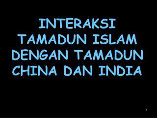 INTERAKSI  TAMADUN ISLAM  DENGAN TAMADUN CHINA DAN INDIA