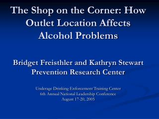 The Shop on the Corner: How Outlet Location Affects Alcohol Problems  Bridget Freisthler and Kathryn Stewart Prevention