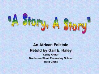 An African Folktale Retold by Gail E. Haley Corby Arthur Beethoven Street Elementary School Third Grade
