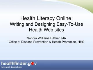 Health Literacy Online:  Writing and Designing Easy-To-Use Health Web sites  Sandra Williams Hilfiker, MA Office of Dise