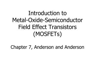 Introduction to Metal-Oxide-Semiconductor Field Effect Transistors MOSFETs  Chapter 7, Anderson and Anderson