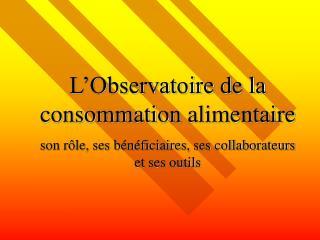 L Observatoire de la consommation alimentaire  son r le, ses b n ficiaires, ses collaborateurs et ses outils