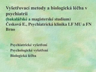 Vy etrovac  metody a biologick  l cba v psychiatrii  bakal rsk  a magistersk  studium Ceskov  E., Psychiatrick  klinika