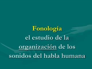 Fonolog a el estudio de la organizaci n de los sonidos del habla humana