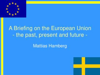 A Briefing on the European Union - the past, present and future -