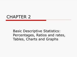 Basic Descriptive Statistics:  Percentages, Ratios and rates, Tables, Charts and Graphs