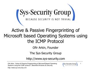 Active  Passive Fingerprinting of Microsoft based Operating Systems using the ICMP Protocol  Ofir Arkin, Founder The Sys