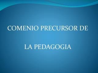 COMENIO PRECURSOR DE   LA PEDAGOGIA