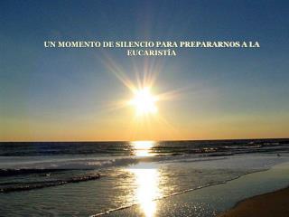 UN MOMENTO DE SILENCIO PARA PREPARARNOS A LA EUCARIST A