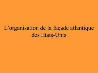 L organisation de la fa ade atlantique des Etats-Unis