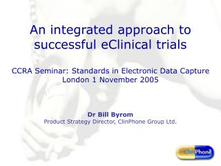 An integrated approach to successful eClinical trials  CCRA Seminar: Standards in Electronic Data Capture London 1 Novem