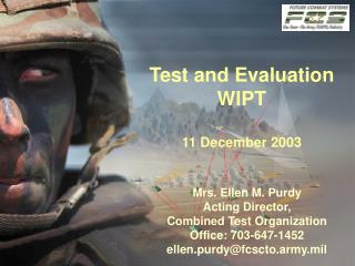Mrs. Ellen M. Purdy Acting Director, Combined Test Organization Office: 703-647-1452 ellen.purdyfcscto.army.mil