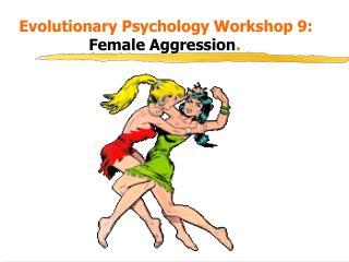 Evolutionary Psychology Workshop 9:    Female Aggression.