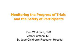 Monitoring the Progress of Trials  and the Safety of Participants    Don Workman, PhD                Victor Santana, MD