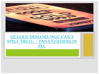 Q2 Gold Demand  WGC Can't Spell 'Deco- tana goldfields PLC
