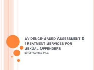 Evidence-Based Assessment  Treatment Services for Sexual Offenders