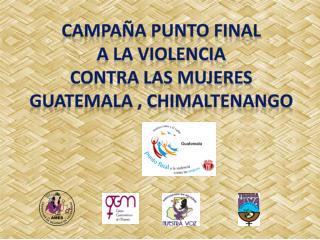 CAMPA A PUNTO FINAL A LA VIOLENCIA  CONTRA LAS MUJERES GUATEMALA , Chimaltenango