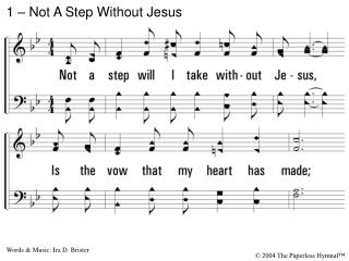 1. Not a step will I take without Jesus, Is the vow that my heart has made; Though I often am tempted to leave Him, Yet