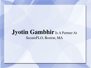 Jyotin Gambhir Is A Partner At SecureFLO, Boston, MA