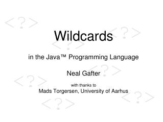 Wildcards   in the Java  Programming Language  Neal Gafter  with thanks to Mads Torgersen, University of Aarhus