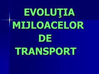 EVOLUTIA               MIJLOACELOR            DE   TRANSPORT