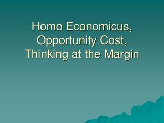 Homo Economicus, Opportunity Cost, Thinking at the Margin