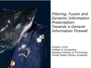 Filtering, Fusion and Dynamic Information Presentation: Towards a General Information Firewall      Gregory Conti Colleg