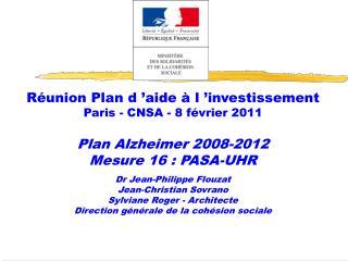 R union Plan d  aide   l  investissement Paris - CNSA - 8 f vrier 2011  Plan Alzheimer 2008-2012 Mesure 16 : PASA-UHR  D