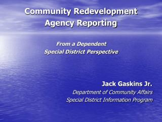 Community Redevelopment Agency Reporting  From a Dependent Special District Perspective    Jack Gaskins Jr. Department o