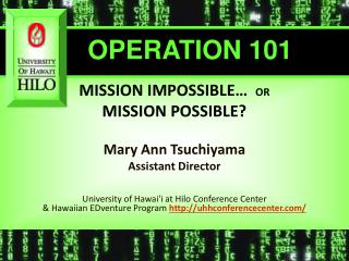 MISSION IMPOSSIBLE   OR  MISSION POSSIBLE  Mary Ann Tsuchiyama Assistant Director    University of Hawaii at Hilo Confer