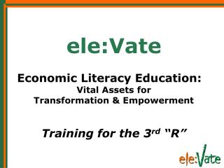 Ele:Vate  Economic Literacy Education: Vital Assets for  Transformation  Empowerment     Training for the 3rd  R