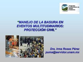MANEJO DE LA BASURA EN EVENTOS MULTITUDINARIOS:  PROTECCI N CIVIL      Dra. Irma Rosas P rez  pumaservidor.unam.mx    S