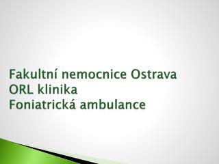 Fakultn  nemocnice Ostrava   ORL klinika  Foniatrick  ambulance