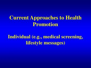 Current Approaches to Health Promotion                       Individual e.g., medical screening, lifestyle messages