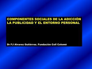 COMPONENTES SOCIALES DE LA ADICCI N LA PUBLICIDAD Y EL ENTORNO PERSONAL      Dr FJ Alvarez Guti rrez. Fundaci n Coll Col