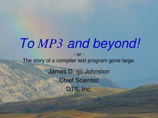 To MP3 and beyond - or - The story of a compiler test program gone large.